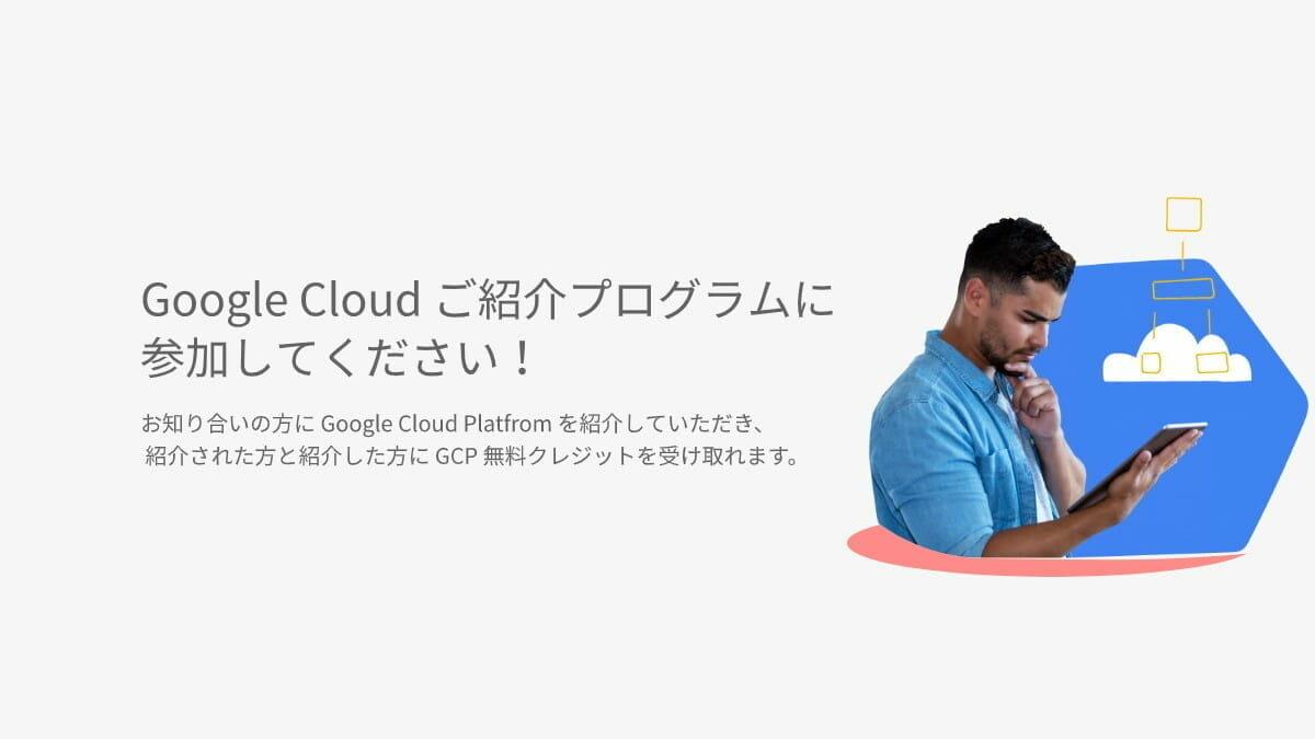 Google Cloud ご紹介プログラムに参加しよう!